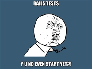 RAILS TESTS - Y U NO EVEN START YET?!